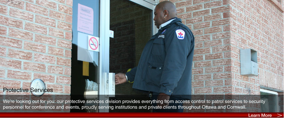 We're looking out for you: our protective services division provides everything from access control to patrol services to security personnel for conference and events, proudly serving institutions and private clients throughout Ottawa and Cornwall.