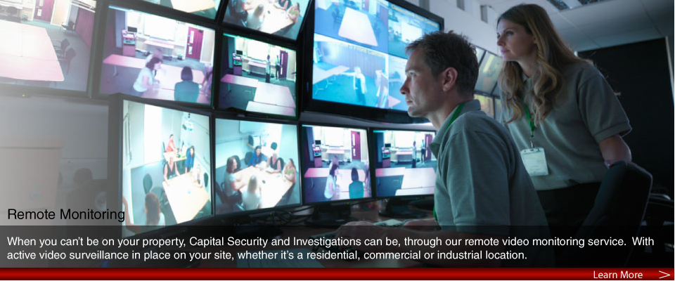 When you can't be on your property, Capital Security and Investigations can be, through our remote video monitoring service. With active video surveillance in place on your site, whether it's a residential, commercial or industrial location.
